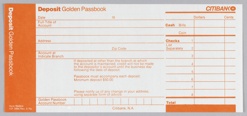 Citibank deposit form in three vertical registers with orange ink on white paper. Left register: Orange ground with white text. Printed vertically from top left: Deposit Golden Passbook. At bottom: Item 184804 (SF 3486 Rev. 3.76).   Center register: orange text on white ground. At top left: Deposit Golden Passbook. Six lines below for account holder's information. First line: Date, 19. Second: Full Title of/ Account. Third: blank. Fourth: Address. Fifth: Zipcode. Sixth: Account at/ Indicate Branch. Under Sixth line, notice about depositing at other branches aside from where account is maintained.  At bottom between two lines: Golden Passbook/Acount Number with vertical lines creating spaces for number. Bottom right: Citibank, N.A.  Right register:orange ink on white ground. Citibank logo at top right with thick line underneath. Printed under line at right: Dollars, Cents. Under this: Two rows and 3 columns. Rows in left column printed: Cash, Bills/ Coin. Below this: thick line accross register with three columns and eight rows. Rows numbered 1-8 in left column. Text in first two rows of left column: Checks/ List Separately. Two columns at right left blank. Below 8 rows: thick line across three columns with Total printed in left column with a rectangle underneath.