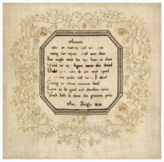 An verse embroidered in black and enclosed in a black octagonal frame, surrounded by a deep border of flowering vines tied with a ribbon, embroidered in pale greens and browns.  The verse reads:  Acrostic Amidst my learning and my care Nothing can equal God most dear Nor ought with him my heart to share Quick as my fingers move this thread Under just rules do act with speed In wisdom paths still may I tread Giving to virtue constant heed Love to be good and therefore wise Youth finds in these the greatest prize