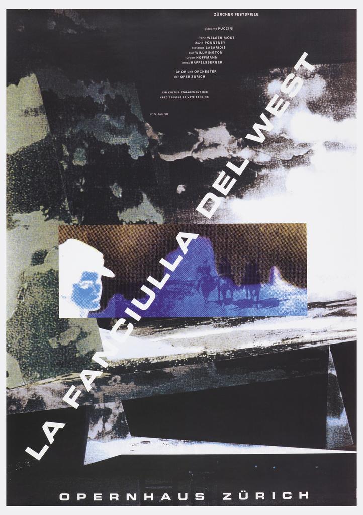 Poster depicts a photomontage of landscapes, skies, and men on horseback. Across poster, in white ink: LA FANCIULLA DEL WEST. From the upper margin downward diagonally, text in white: ZURCHER FESTSPIELE / giacomo PUCCINI / franz WELSER-MOST / david POUNTNEY / stefanos LAZARIDIS / sue WILLMINGTON / jurgen HOFFMANN / Ernst RAFFELSBERGER / CHOR und ORCHESTER / der OPER ZURICH / EIN KULTUR-ENGAGEMENT DER / CREDIT SUISSE PRIVATE BANKING / ab 5. Juli '98; lower margin: OPERNHAUS ZURICH.