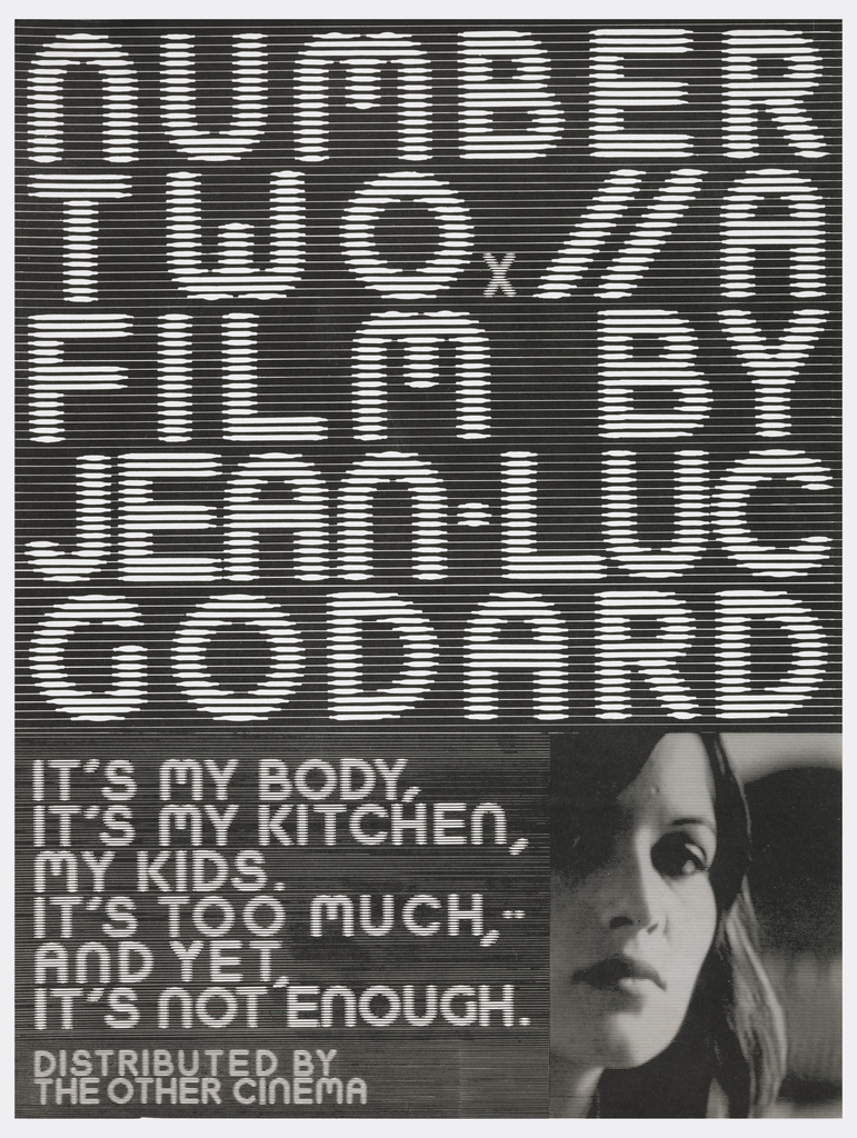 "On black background lined like an electronic monitor, the text: ""Number Two x // A Film by Jean-Luc Godard."" Followed by a photograph of a woman's face in lower right. Inscription: ""It's my body, it's my kitchen, my kids. It's too much, and yet, it's not enough"", lower left; ""Distributed by The Other Cinema"", bottom left."