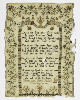 """Floral border on three sides.  Fourth side has flame stitched border with figures, lions, and trees enclosing a verse.  """"This is the Day when Christ arose/ So early from the Dead/ Why should I keep my Eyelids close/ And waste my Hours in Bed/ This the Day when Jesus broke/ The Pow'rs of Death and Hell/ And shall I still wear ---- Yoke/ And love my sins so well/To Day with Pleasure Christians meet/To pray and hear the Word/ And I would go with cheerful feet/ To learn thy will O Lord/ I'll leave my sport to read and play/ and so prepare for Heaven/O may I love this blessed Day/The best of all the seven.""""  Signed """"Mary Ann Bouttel Finished/November 30 1786."""""""
