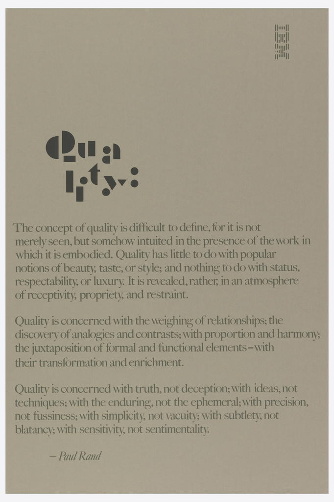 Imprinted in gray ink, striped IBM logo, vertically (facing in). In font resembling children's playing blocks, upper left quadrant: Quality. Imprinted in font similar to Book Antiqua, three text blocks, lower half of page, describing Paul Rand's ideas of quality: his definition of the word, what it isn't, and what it is concerned with. First text block: The concept of quality is difficult to define, for it is not/ merely seen, but somehow intuited in the presence of the work in/ which it is embodied. Quality has little to do with popular/ notions of beauty, taste, or style; and nothing to do with status,/ respectability, or luxury. It is revealed, rather, in an atmosphere/ of receptivity, propriety, and restraint.; second text block: Quality is concerned with the weighing of relationships; the/ discovery of analogies and contrasts; with proportion and harmony;/ the juxtaposition of formal and functional elements-with/ their transformation and enrichment.; third text block: Quality is concerned with truth, not deception; with ideas, not/ techniques; with the enduring, not the ephemeral; with precision,/ not fussiness; with simplicity, not vacuity; with subtlety, not/ blatancy; with sensitivity, not sentimentality.