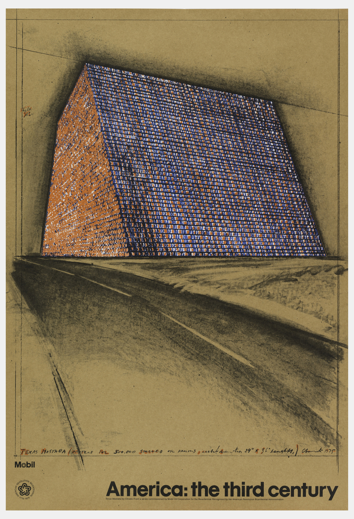"""Poster depicts design of Christo's oil drum project: 500,000 drums in orange and blue stacked into shape of a mastaba on brown background. Text in black with some orange highlights, lower margin: TEXAS MASTABA / PROJECT FOR 500,000 STACKED OIL DRUMS, inch-(diameter 24"""" x 36"""" length,); left center: [illegible] / 96'0""""; lower margin: America: the third century / [in italics:] Texas Mastaba by Christo: From a series commissioned by Mobil Oil Corporation for the Bicentennial. Recognized by the American Revolution Bicentennial Administration."""