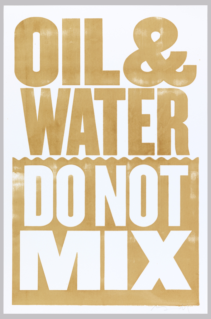 "Screenprinted (artist's proof) poster with the text ""OIL & WATER"" and a rectangular block with a  wavy line suggesting water printed in brown oil.  White paper ground shows through the block to form the text ""DO NOT MIX"" ""GULF OF MEXICO - 2010""."
