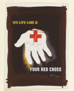 "Design for ""His Life-Line Is Your Red Cross"" poster. At center, a white, open hand with distinctly rendered wrinkles, holding a red cross (symbol of the American Red Cross), against a dark brown ground. In yellow text at top: HIS LIFE-LINE IS; in white text at bottom: YOUR RED CROSS."