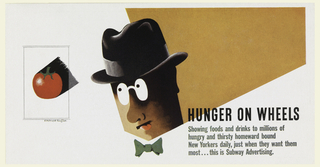 Advertisement for the New York Subway Advertising Company. At center, a head in three-quarter profile of a person wearing a pince-nez, a black fedora, and a green bowtie against a mustard-yellow background. Center left, a red tomato with a black, geometric shadow within a black box. Lower right, in black text: HUNGER ON WHEELS; below, in gray-green: Showing foods and drinks to millions of / hungry and thirsty homeward bound / New Yorkers daily, just when they want them / most... this is Subway Advertising.