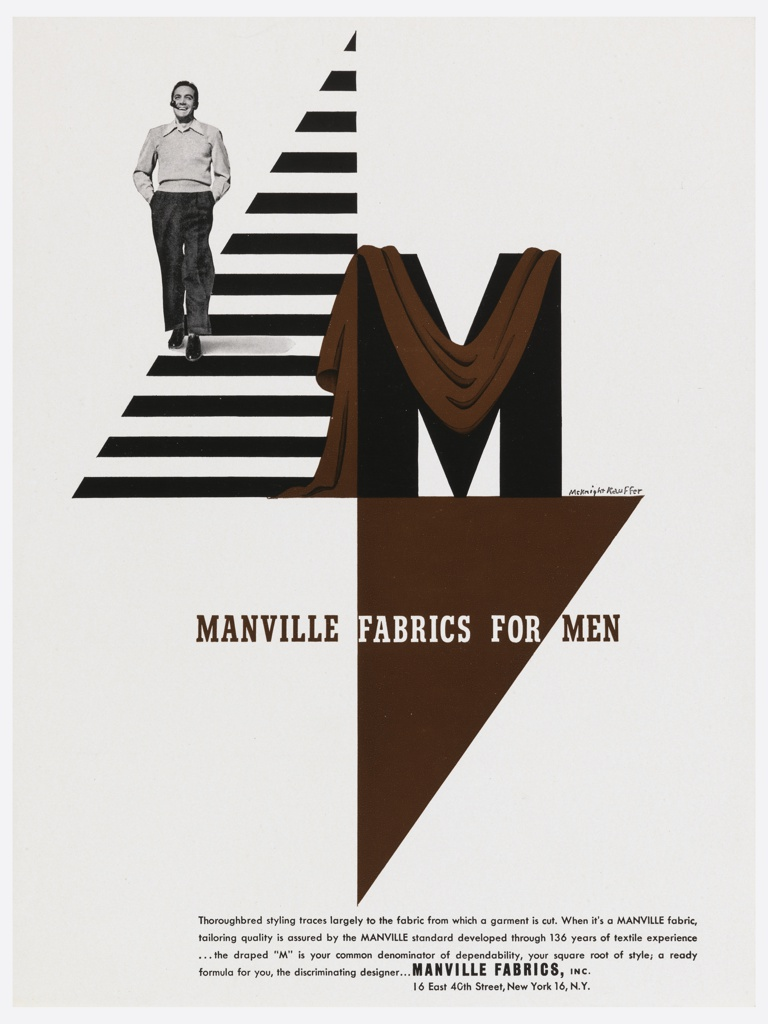 """Advertisement for Manville Fabrics. In upper left quadrant, photograph of a man walking on a triangular, black and white striped ground, smoking a pipe and smiling with his hands in his pocket. At right, the letter """"M"""" in black is draped by a brown fabric. Below, superimposed on another, inverted triangle: MANVILLE FABRICS FOR MEN. Across bottom edge of the page, four lines of text in black ink: Thoroughbred styling traces largely to the fabric from which a garment is cut. When it's a MANVILLE fabric, / tailoring quality is assured by the MANVILLE standard developed through 136 years of textile experience / …the draped """"M"""" is your common denominator of dependability, your square root of style; a ready / formula for you, the discriminating designer…MANVILLE FABRICS, INC. / 16 East 40th Street, New York 16, N. Y."""