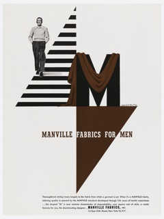 "Photograph of a man walking on a triangular, striped ground, smoking a pipe and smiling. At right, the letter ""M"" in black is draped by a brown fabric. Below, superimposed on another triangle: MANVILLE FABRICS FOR MEN; below that, four lines of text: Thoroughbred styling traces largely to the fabric from which a garment is cut. When it's a MANVILLE fabric, / tailoring quality is assured by the MANVILLE standard developed through 136 years of textile experience / …the draped ""M"" is your common denominator of dependability, your square root of style; a ready / formula for you, the discriminating designer…MANVILLE FABRICS, INC. / 16 East 40th Street, New York 16, N. Y."