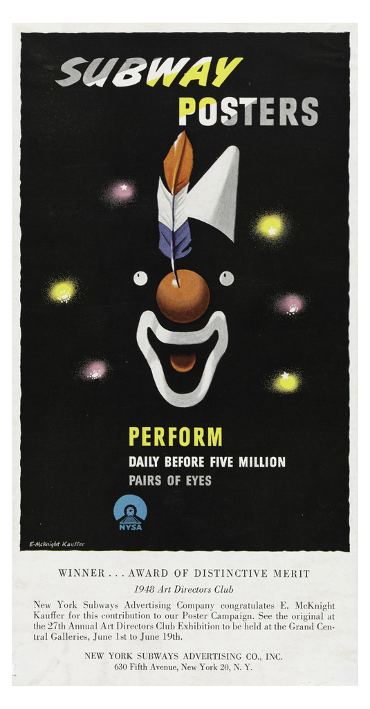 Advertisement for an exhibition of Kauffer's work at the Annual Art Directors Club Exhibition. Image of a subway poster recreated in the upper portion of the page. Image on black ground of a disjointed face of a clown, made up of only eyes, a red nose with red, white, and blue feather, an open mouth and tongue, and a white cone hat. Behind, purple and yellow lights forming a ring around the clown's face. At top of image, in white, gray, and yellow text: SUBWAY [italicized] / POSTERS. At bottom of image: PERFORM / DAILY BEFORE FIVE MILLION / PAIRS OF EYES / [New York Subway Advertising Company logo in blue]. Lower margin, in black text on white ground: WINNER…AWARD OF DISTINCTIVE MERIT / 1948 Art Directors Club / New York Subways Advertising Company congratulates E. McKnight / Kauffer for this contribution to our Poster Campaign. See the original at / the 27th Annual Art Directors Club Exhibition to be held at the Grand Cen- / tral Galleries, June 1st to June 19th.
