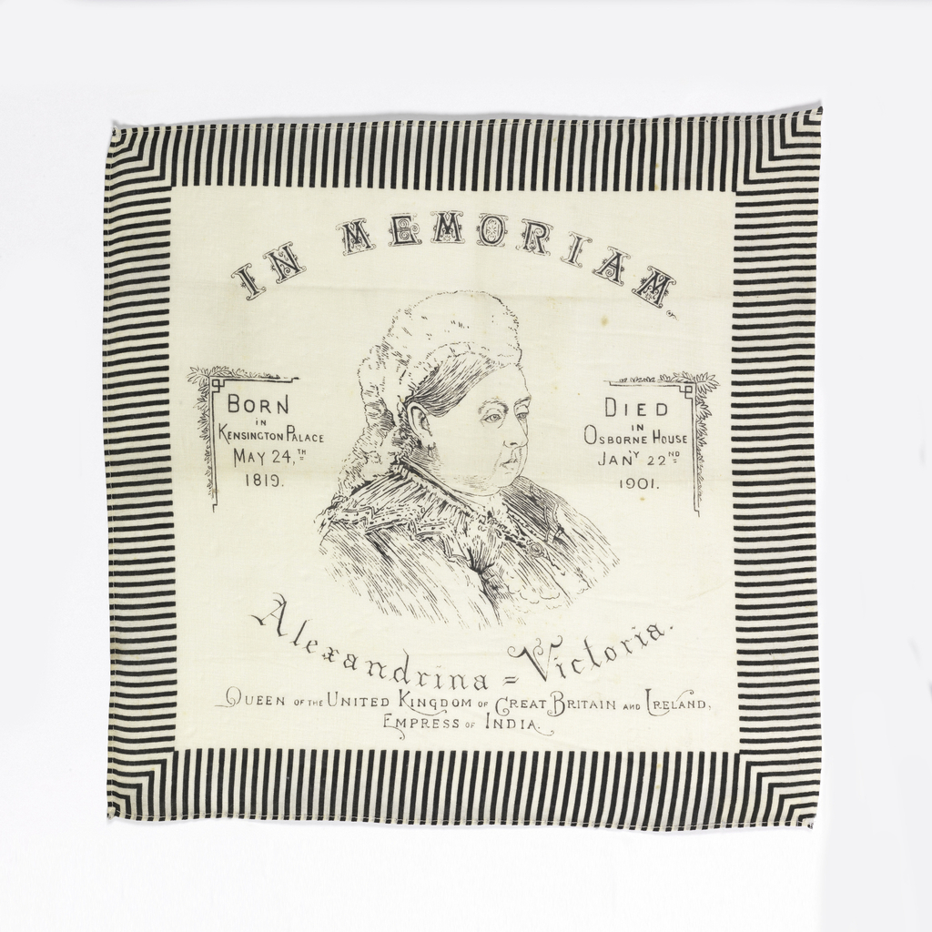 """Printed handkerchief with a three-quarter portrait bust of Queen Victoria in the center. At the top, """"In Memoriam."""" At the bottom: """"Alexandrina - Victoria Queen of the United Kingdom of Great Britain and Ireland Empress of India."""" On the left side: """"Born in Kensington Palace May 24th, 1819."""" On the right side """"Died in Osborne House Jan'y 22nd, 1901."""" Printed in black on a white ground, with a black and white striped border."""