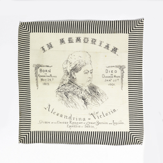 "Printed handkerchief with a three-quarter portrait bust of Queen Victoria in the center. At the top, ""In Memoriam."" At the bottom: ""Alexandrina - Victoria Queen of the United Kingdom of Great Britain and Ireland Empress of India."" On the left side: ""Born in Kensington Palace May 24th, 1819."" On the right side ""Died in Osborne House Jan'y 22nd, 1901."" Printed in black on a white ground, with a black and white striped border."