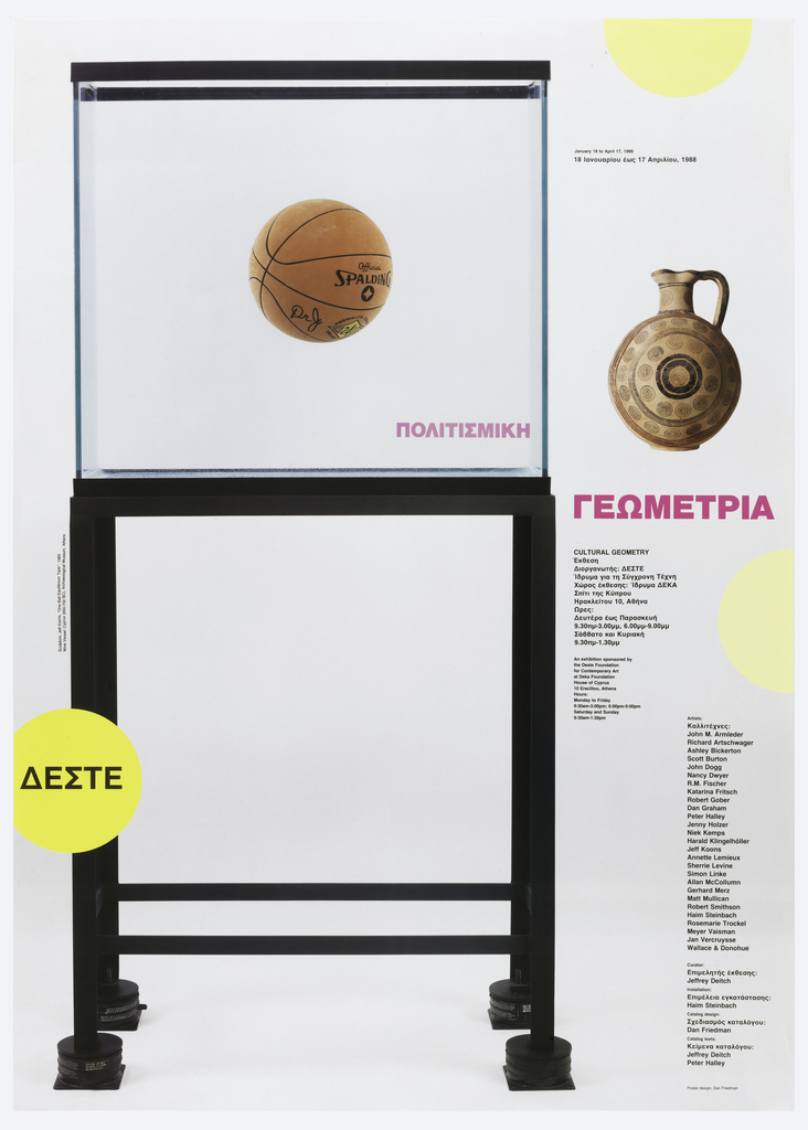 "Poster shows Jeff Koons's 1985 ""One Ball Equilibrium Tank"" next to a Wine Vessel (Cyprus, 850-750 BC), a yellow semicircle upper right edge, another right center edge, a yellow circle lower left with Greek text. Below the semicircle, in black text: January 18 to April 17, 1988 / [translation in Greek]. In fuchsia, two words in Greek; below, columns of black text: CULTURAL GEOMETRY / [Greek text] / An exhibition sponsored by / the Deste Foundation / for Contemporary Art / at Deka Foundation / House of Cyprus / 10 Eraclitou, Athens / Hours: Monday to Friday / 9:30am-3:00pm; 6:00pm-9:pm / Saturday and Sunday / 9:30am-1:30pm; Artists: / [Greek] / John M. Armleder / Richard Artschwager / Ashley Bickerton / Scott Burton / John Dogg / Nancy Dwyer / R.M. Fischer / Katarina Fritsch / Robert Gober / Dan Graham / Peter Halley / Jenny Holzer / Niek Kemps / Harald Klingelhöller / Jeff Koons / Annette Lemieux / Sherrie Levine / Simon Linke / Allan McCollumn / Gerhard Merz / Matt Mullican / Robert Smithson / Haim Steinbach / Rosemarie Trockel / Meyer Vaisman / Jan Vercruysse / Wallace & Donohue / Curator: / [Greek] / Jeffrey Deitch / Installation: [Greek] / Haim Steinbach / Catalog design: [Greek] / Dan Friedman / Catalog texts: / [Greek] / Jeffrey Deitch / Peter Halley"