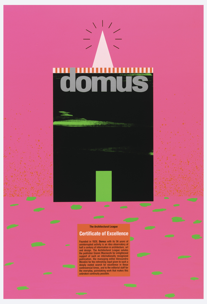 Poster in bright pink with orange splotches in upper section and green spots in lower section. A black rectangle at center, topped with a light pink triangle with radiating black lines, edged by red and white stripes, across the top, in gray: domus. Inside black rectangle are unidentifiable green objects and a green vertical rectangle. Red box below reads: The Architectural League / Certificate of Excellence / Founded in 1928, Domus with its 56 years of / uninterrupted activity is an idea observatory of / half a century of information in architecture, art / and design. The Architectural League salutes / the publisher Gianni Mazzocchi for enlightened / support of such an internationally recognized / publication, the managing editor Alessandro / Mendini for the refreshing input given to such a / deeply rooted search for excellence in these / controversial times, and to the editorial staff for / the everyday, painstaking work that makes this unbroken continuity possible.