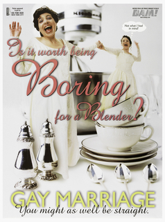 "A color photo of two brides holding hands, and mouths open as though yelling. One woman with a thought bubble that reads: ""Not what I had / in mind!"" They are standing on a table covered with silver and china. Across the poster, in pink: ""Is it worth being / Boring / for a Blender?"" Lower margin: ""GAY MARRIAGE / You might as well be straight."" Upper left: ""Poster sponsored / in part by / HX FOR HER / NEW YORK CITY"". Upper right: ""ANOTHER PUBLIC ART PROJECT BROUGHT TO YOU BY / DAM! [DYKE ACTION MACHINE] / dam@echonyc.com."