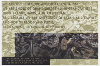 Poster depicts a photograph—with color blocking in tan and purple/black—of piles of shoes. Text reads: WE ARE THE SHOES, WE ARE THE LAST WITNESSES. / WE ARE SHOES OF GRANDCHILDREN AND GRANDFATHERS, / FROM PRAGUE, PARIS, AND AMSTERDAM, / AND BECAUSE WE ARE ONLY MADE OF FABRIC AND LEATHER / AND NOT OF BLOOD AND FLESH, / EACH ONE OF US AVOIDED THE HELLFIRE. / --MOSES SCHULSTEIN (1911-1981) YIDDISH POET. Lower left: THE MUSEUM AS MORAL ARTIFACT: / DESIGNING THE HOLOCAUST MUSEUM / A LECTURE BY RALPH APPELBAUM. Lower right: THE ROBERT P. GERSIN ('51) ANNUAL LECTURE / CO-SPONSORED BY THE DESIGN INSIGHT FOUNDATION / AND THE BOSTON CHAPTER OF THE / AMERICAN INSTITUTE OF GRAPHIC ARTS / 7:00 PM TUESDAY, MARCH 8, 1994 / MASSACHUSETTS COLLEGE OF ART / TOWER AUDITORIUM / 621 HUNTINGTON AVENUE, 1ST FLOOR.