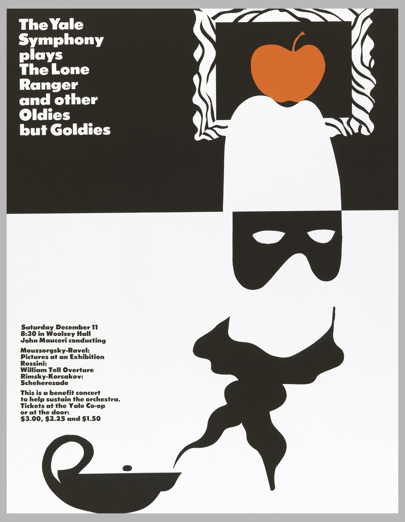 On a half black and half white poster, an illustration of an Eastern lamp with smoke coming out, which turns into a neckerchief, which is worn by a faceless mask (like Zorro), wearing a cowboy hat, which supports a red apple which can be seen in a picture frame. On left, text in white on black background: The Yale / Symphony / plays / The Lone / Ranger / and other / Oldies / but Goldies; on the lower section, in black on a white background: Saturday December 11 / 8:30 in Woolsey Hall / John Mauceri conducting / Moussorsky-Ravel: Pictures at an Exhibition / Rossini: / William Tell Overture / Rimsky-Korsakov: / Scheherezade / This is a benefit concert / to help sustain the orchestra. / Tickets at the Yale Co-op / or at the door: / $3.00, $2.25 and $1.50