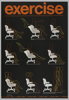 On a black ground, in red ink across top: exercise / today the majority of us who work do so in a chair. And most of us are experiencing some adverse effects. The postural and vascular problems that are the result of this sedentary working life can be partially combated by choosing an ergonomically designed chair that permits / adjustment and frequent changes of posture. However, medical research has shown that no seated position is good when maintained for long periods of time. These exercises can be performed while seated and will help stimulate circulation and regenerate muscular elasticity.   Nine diagrams of figure--outline of figure in orange, red, and yellow--exercising in chair accompanied by instructions imprinted in white ink: Occasionally elevate your legs horizontally to the thighs. / Flex, stretch, and move your body while vigorously using the chair's rocking motion. / Lift your knees and angle them toward your body. / Pump your feet to increase the blood flow from the legs to the trunk. / Elongate your torso and raise your arms in a full stretch position. / Contract your calf muscles by moving your feet back and forth while sitting. / Tiptoe while seated, using the chair's rocking motion. / Rotate your head and tilt forward and backward to exercise your neck vertebrae. / If your work requires you to sit for uninterrupted periods of more than thirty minutes, get up / and stand – or even better, walk around – for a few minutes.