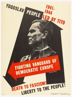 Black and white photograph of Josip Broz Tito, on a ground of black arrows, and one red arrow across lower section. Text in black, white and red, above: 1941- / 1944 / YUGOSLAV PEOPLE LED BY TITO; below image, on red arrow: FIGHTING VANGUARD / DEMOCRATIC EUROPE; below: DEATH TO FASCISM! / LIBERTY TO THE PEOPLE!
