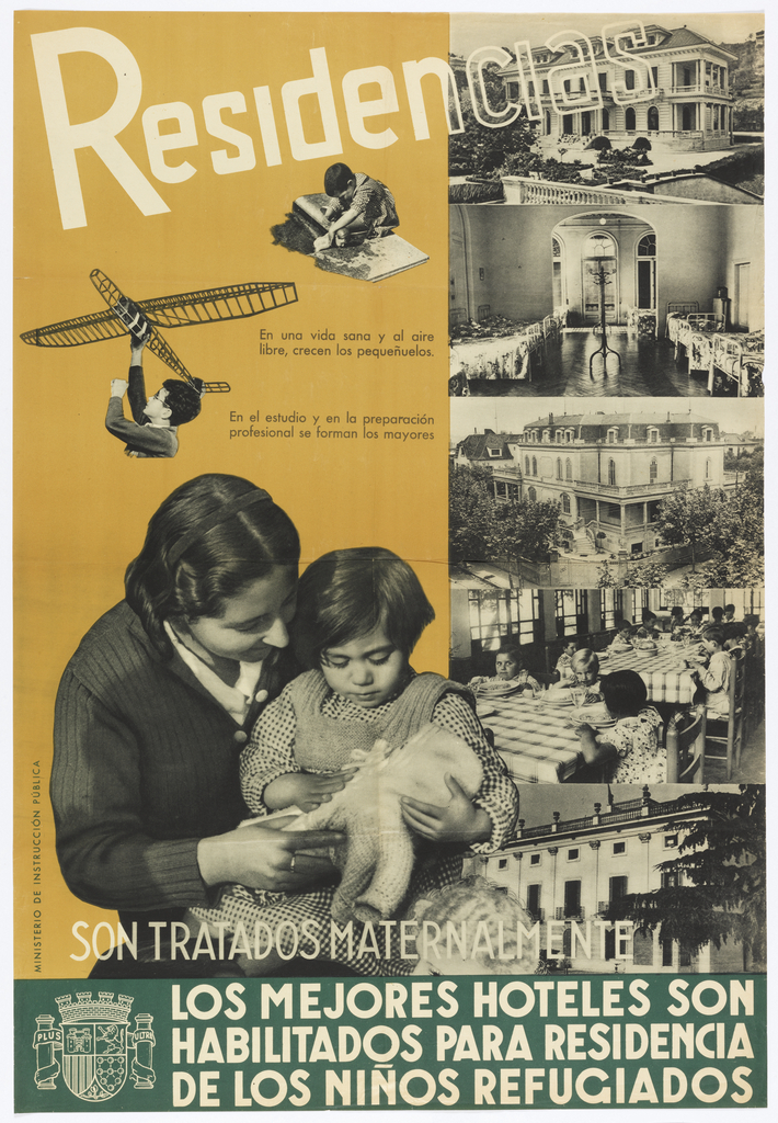Spanish Civil War poster.  Five photographic views of facilities for refugee children; left margin pictures a woman with child on lap. Across the top of the poster: Residencias; below: SON TRATADOS MATERNALMENTE / LOS MEJORES HOTELES SON / HABILITADOS PARA RESIDENCIA / DE LOS NIÑOS REFUGIOS. (Residences are treated with motherly care, the best hotels are enabled as residences for refugee children)
