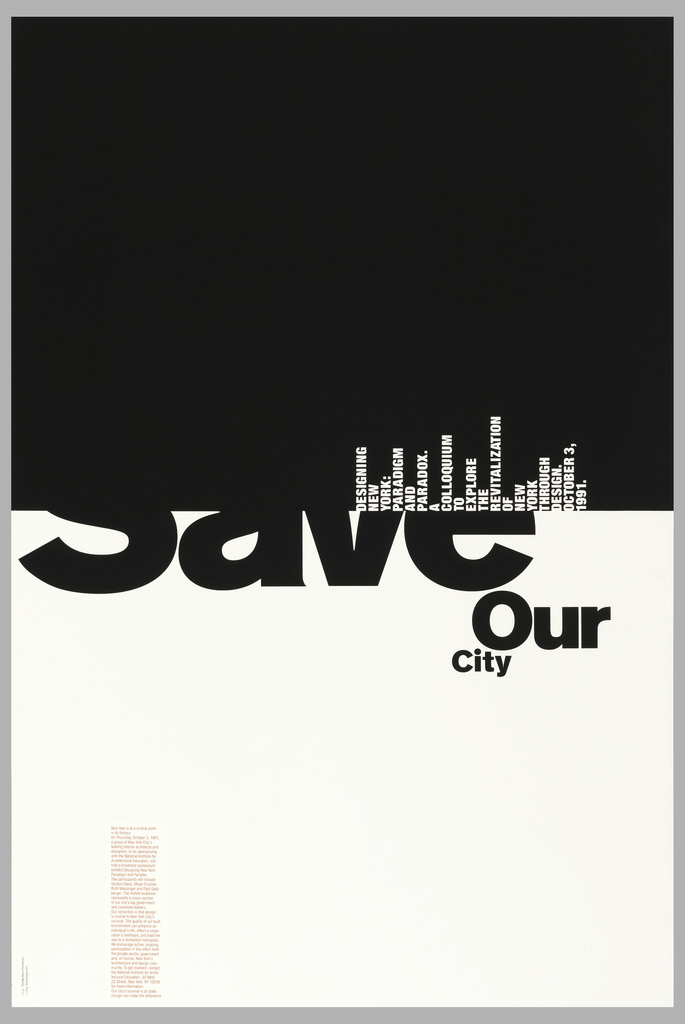 "Poster shows upper section in black and lower section in white. In the white section, the word ""Save"" is shown partially / ""Our / City"". In the black section, in white, words are situated at a 90-degree angle, that from a distance, looks like a cityscape with skyscrapers. This reads: DESIGNING / NEW / YORK: / PARADIGM / AND PARADOX. / A COLLOQUIUM / TO / EXPLORE / THE / REVITALIZATION / OF / NEW / YORK / THROUGH / DESIGN. OCTOBER 3, / 1991. Lower left in magenta ink, a column of text describing the event."