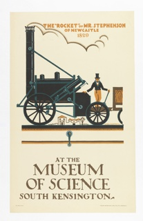 "Poster design for the London Underground, advertising the Museum of Science which can be reached by the railway. At center, image of a black steam-engine train; a man with top hat stands on it; background buildings in the distance. Above, in light orange text: THE ""ROCKET"" OF MR. STEPHENSON / OF NEWCASTLE / 1829; below, in grey: AT THE / MUSEUM / OF SCIENCE / SOUTH KENSINGTON."