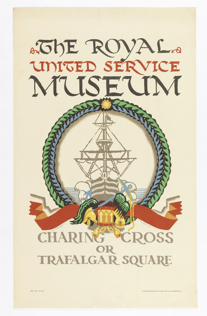 Poster design for the London Underground, advertising the Royal United Service Museum, which could be reached by the railway. At center, image of a ship seen from the front, encircled in a green wreath with a ribbon with a drum, anchor, and other royal symbols below. Above in black and red text: THE ROYAL / UNITED SERVICE / MUSEUM; at bottom: CHARING CROSS / OR / TRAFALGAR SQUARE.