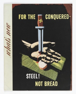 Booklet: on a reddish-brown ground, a hand stabbed with a dagger that has a yellow swastika on its red hilt. The hand rests on a slice of bread and then on a wooden surface. On the spine of booklet: what's new. On cover, in yellow, above: FOR THE CONQUERED - / STEEL! / NOT BREAD.