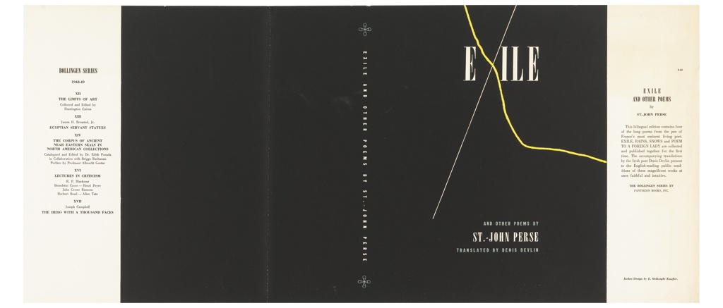 "On black ground, in white text: EXILE. The ""X"" is made of a long white line and a curved yellow line. Below: AND OTHER POEMS BY / ST.-JOHN PERSE / TRANSLATED BY DENIS DEVLIN. On spine: EXILE AND OTHER POEMS BY ST.-JOHN PERSE."