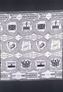 "Printed cotton with three bands of pattern, with motifs in irregular, organic cartouches. In the top row, the Union Jack alternates with the Imperial crown. In the second row, a rooster alternates with a map of Ghana. In the third row, Ghana's flag and coat of arms. Text appears between the rows: at the top and bottom,  ""6th March 1957 Independence Day."" In the middle rows:  ""6th March 1844 The Beginning of Colonial Rule."" In black on a white ground."