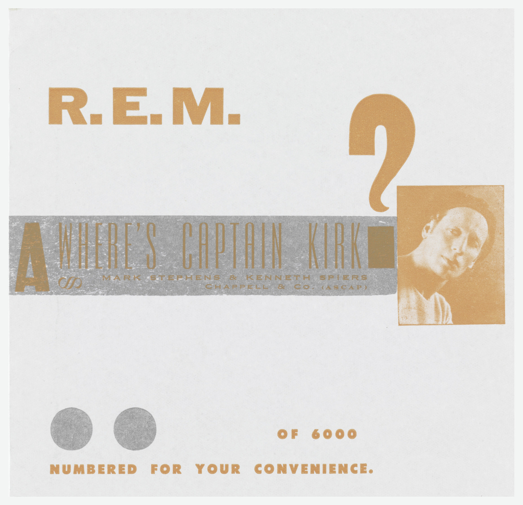 White record sleeve with orange text: R. E. M.; on silver ground: A WHERE'S CAPTAIN KIRK? / MARK STEPHENS & KENNETH SPIERS / CHAPPELL & CO. (ASCAP); photograph on the right. Lower margin, two silver dots; below, in orange: OF 6000 / NUMBERED FOR YOUR CONVENIENCE.