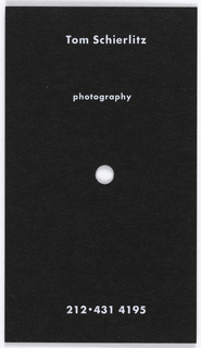 "Business card design for photographer, Tom Schierlitz.  Imprinted in gray, across top: ""Tom Schierlitz/ photography"".  At center, cut-out hole (approximately 1/2 cm in diameter).  At bottom, imprinted in gray: ""212·431 4195"""