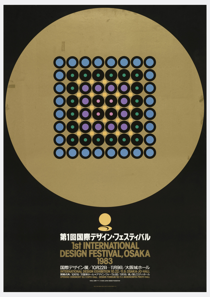 "Black background. In top, large gold circle with smaller circles at its center. Smaller circles arranged to form a square with four layers in blue, green, purple and red. Japanese text below large gold circle in white, with interspersed English in gold: ""1st INTERNATIONAL/ DESIGN FESTIVAL, OSAKA/ 1983/ INTERNATIONAL DESIGN EXHIBITION 10.22.-11.9. OSAKA-JO-HALL/ OPENING CEREMONY 10.7. EXPO-HALL DESIGN FORUM '83 11.1. MORINOMIYA PIROTI-HALL"""