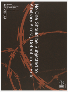 """Black background with red colored barbwire. Vertically reading down at center in white print is """"No one Should be Subjected to Arbitrary Arrest, Detention, or Exile"""".  On top left corner is """"Article 09"""" printed from the Universal Declaration of Human Rights."""