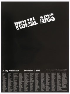 "Poster consists of white text on a black background. Upper center: The words ""VISUAL AIDS"" are printed with a cracked effect. Columns of text appear on the bottom with the names of arts organizations. Above the columns, in slightly larger, bolder text: A Day Without Art  December 1, 1989  A national day of mourning and call for action in response to the AIDS / crisis involving individuals and organizations including the following:."
