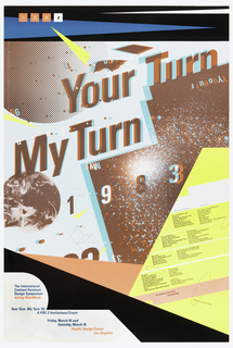 "Poster for symposium for International Contract Furniture Design Symposium. Images and text integrated throughout. Upper center text, Your Turn / My Turn / 1983 in blue and red; set on a rising diagonal. In upper left corner are letters PDC2 in separate colored squares. Additional text describing event (i.e. sponsors, featured designers) found in lower left and lower right. Sideway ""P"" shpae against black triangle slanting toward lower right corner.  Imprinted inside section shaped like ""P"" in blue The International/ Contract Furniture/ Design Symposium/ during WestWeek (in pink)/ Your Turn/ My Turn '83/ A PDC 2 Invitional Event/ Friday, March 18 and / Saturady, March 19/ Pacific Design Center/ Los Angeles (in pink). Images of globes (upper and center left), celestial bodies (lower left and center), and abstract shapes (lower right) layered with text."