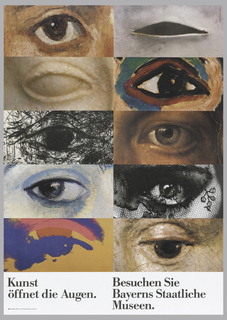 "Exhibition poster for Bayerns Staatliche Museen for exhibition entitled Kunst Öffnet die Augen [Art opening the eyes].  Divided into 2 column, 5 rows, each with crop of eye from various art work.  All eyes in first column are left eyes and all eyes in second column are right eyes.  Starts with left eye from 19th century realism painting, right eye from 20th century sculpture, left eye from primitive marble sculpture, right eye from 20th century fauve painting, left eye from charcoal drawing, right eye from academic painting, left eye from 20th century painting, right eye from photogrpahy, left eye from Pop art, and right eye from early Renaissance painting. Imprinted in black, bottom divided into 2 columns of text: ""Kunst/ Öffnet die Augen/ Staatliche Museen und Sammlungen in Bayern"" (first column) and ""Besuchen Sie/ Bayerns Staatliche/ Museen""  (second column)."