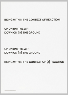 "Art exhibition poster with  text (in black on white paper) occupying upper two-thirds: ""BEING WITH THE CONTEXT OF REACTION:/ UP ON (IN) THE AIR/ DOWN ON [IN] THE GROUND/ UP ON (IN) THE AIR/ DOWN ON [IN] THE GROUND/ BEING WITHIN THE CONTEXT OF [A] REACTION"
