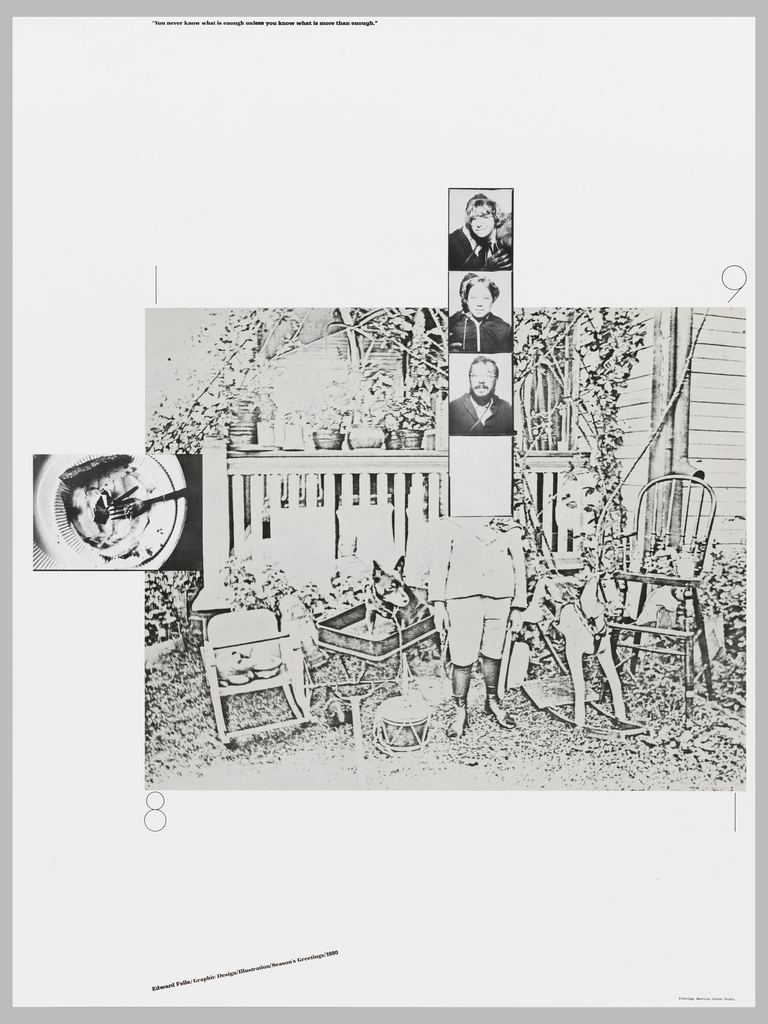 "Poster with images throughout: old-fashioned photographic image of man standing in yard surrounded by furniture and objects (e.g. rocking horse, drum, high chair).  Each numeral of the year at each corner.  Man's head overlaid by blank frame, below 3 photos running upwards of bearded man wearing glasses (Fella's self portrait);  girl with dark hair; girl in bangs and glasses.  At left, photographic image of plate of food with fork.  Quote along top edge: ""You never know what is enough unless you know what is more than enough."""