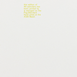 Back cover for series of lithographed calendar pages. Imprinted in yellow: this edition of / 40 calendars has / been printed by / w. weingart on the / Fag-Standard / hand press at the / AGS Basel; in black: printed in switzerland AGS Basel march 1971