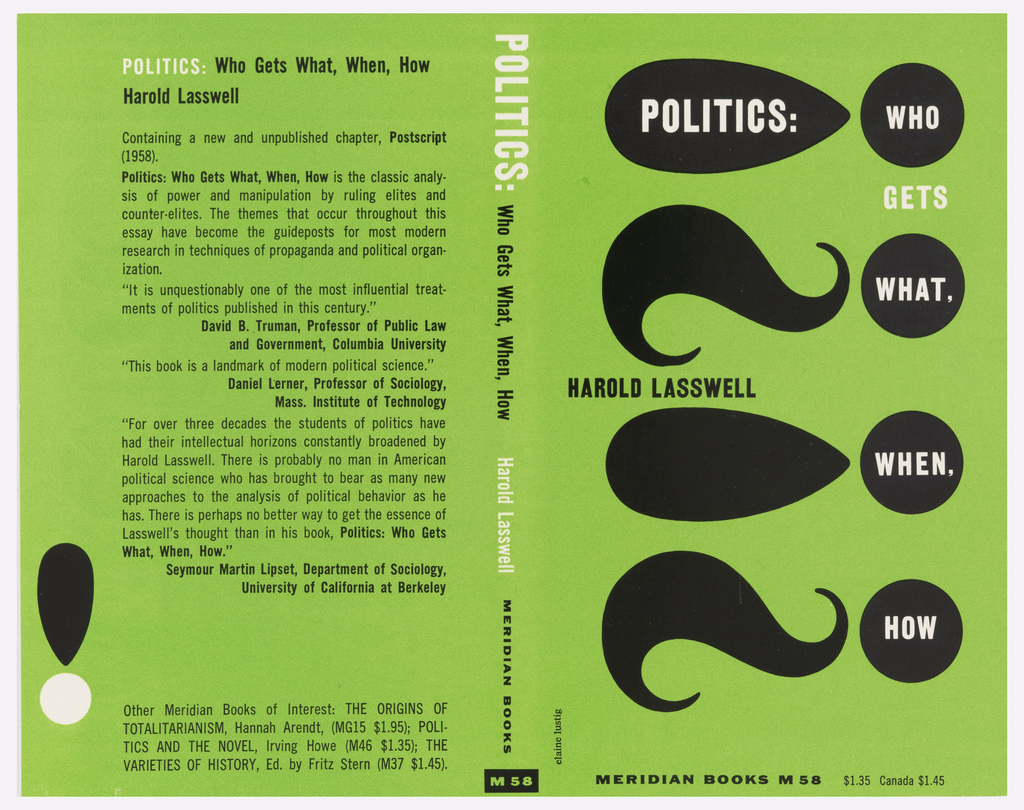 "Cover design for ""Politics:  Who Gets What, When, How"" by Harold Lasswell.  Green background printed over with four black alternating curved shapes progressing vertically.  Similarly, next to these four circles are vertically arranged along the right side of the cover containing the words WHO, WHAT, WHEN and HOW. Back cover contains printed description of book and critical reviews. Two shapes in black and white arranged vertically at lower left of back cover form an exclamation point."