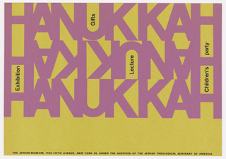 "Horizontal rectangle with purple and black ink on yellow paper. ""Hanukkah"" printed three times in purple text spanning the width of the invitation, the middle ""Hanukkah"" reversed and flipped upside down. Each sans serif character connects with the next, with black text printed vertically in the yellow negative space formed by the letters ""H"" and ""U"" and horizontally at bottom. Verso: details of Hanukkah programming itinerary and tickets."