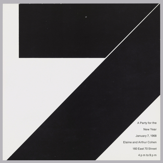 "Square format invitation with black print on white ground. Two quadrilateral black forms, one horizontal at top and one diagonally across print, form a large number ""7."" Printed in black ink, lower right: A Party for the / New Year / January 7, 1968 / Elaine and Arthur Cohen / 160 East 70 Street / 4 p m to 9 p m."
