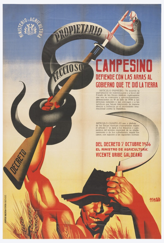 Spanish Civil War Poster. Bottom center: Peasant holding a sickle in left hand and rifle wrapped by a snake in right hand.Top left corner: logo imprinted in white. Text in red at right, off centered: CAMPESINO/ defiende con las armas al/ gobierno que te dio la tierra/ del decreto 7 octubre 1936/ el ministro de agricultura:/ Vincente Uribe Galdeano (Peasant, with weapons, defend the government that gave you the land from the October 7 law, the minister of agriculture: Vincente Uribe Galdeano)