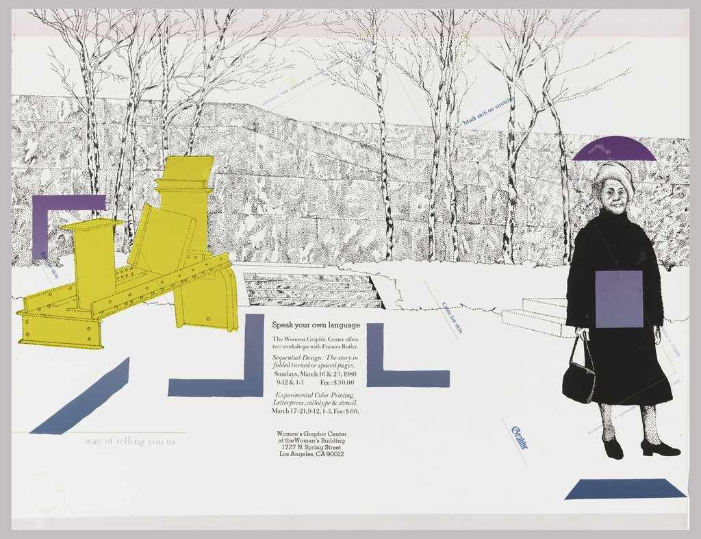 "Poster depicts exterior (possibly a walled garden) with trees; ""Midday,"" a yellow painted steel sculpture by Anthony Caro from 1960 on the left; on the right, a woman dressed in black holding a bag, she has a purple square on her body and a semi-circle covers her head (like an umbrella). Text in black, at center: Speak your own language / The Womens Graphic Center offers / two workshops with Frances Butler. / Sequential Design: The story in / folded turned or spaced pages. / Sundays, March 16 & 23, 1980 / 9-12 & 1-3    Fee: $30.00 / Experimental Color Printing. / Letterpress, collotype & stencil. / March 17-21, 9-12, 1-3. Fee: $60. / Women's Graphic Center / at the Woman's Building / 1727 N. Spring Street / Los Angeles, / CA 90012."