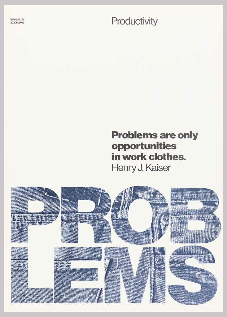 "On white ground, text in black: IBM [logo]; Productivity; Problems are only / opportunities / in work clothes. / Henry J. Kaiser; PROB / LEMS; the last word takes up lower section of poster in ""denim"" text."