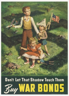 "A group of three children in the center of a grassy lawn with a large shadow of a swastika looming over them. One of the boy stands while holding a toy plane while another in a paper hat holds up an  American flag. A girl sits in front of them, holding a doll. In the lower margin is the text, ""Don't Let That Shadow Touch Them / Buy WAR BONDS."""