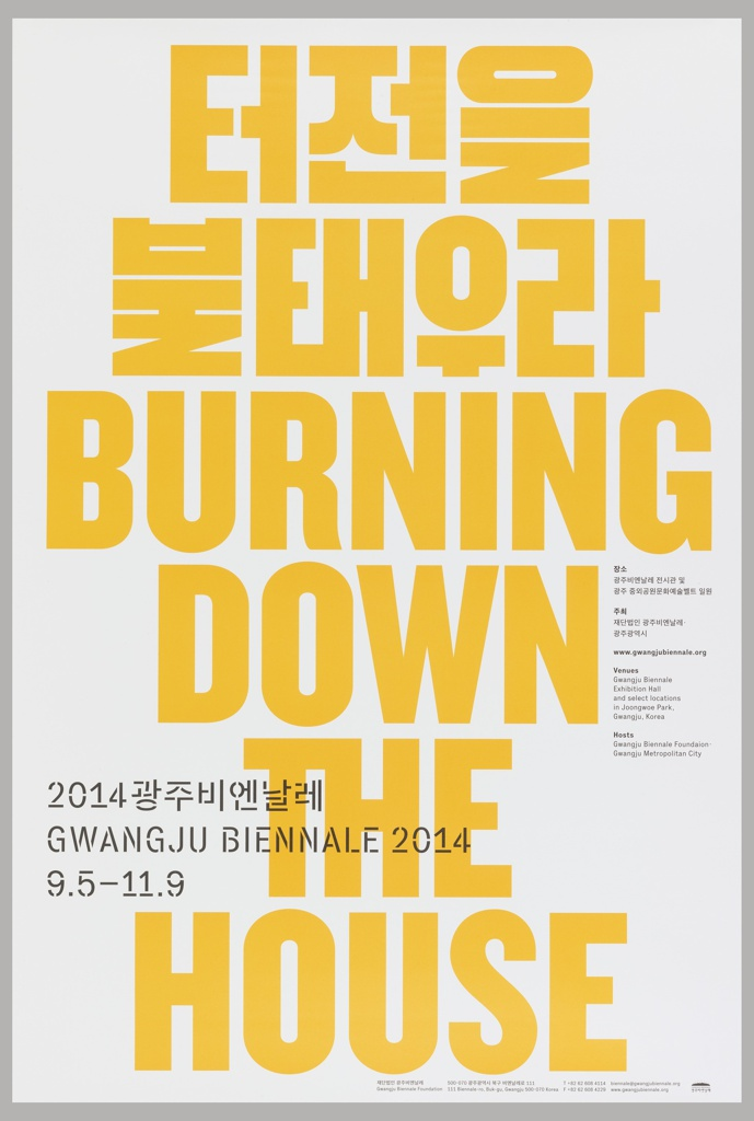 "Poster for the 2014 Gwangju Biennale. Large yellow text in Hangul and English text are stacked in a vertical composition, against a white background. The English reads ""BURNING DOWN THE HOUSE."" In the lower left, three lines of small black text overlap the yellow ""THE,"" in Hangul in English announce the biennale. Additional details are printed in smaller black text in the middle right."