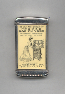 "Rectangular, curved top and bottom, featuring black printed decoration of female in blouse, tie, long skirt, and upswept hair cleaning beneath range top, inscribed above ""The Great  White Enameled Top. Fire King Gas Ranges. Top Hinges Back. Burners Lift Out. Easily Kept Clean. Low in Price."" Inscribed below ""Manufactured By A. Weiskittel & Son, Baltimore, MD., U.S.A."" Reverse features hot plate, inscribed above ""A Match Is All The Kindling Required Where Fire King Gas Stoves And Ranges Are Used."" Inscribed below ""New Fire King Hot Plate With Hinged Top Gratings And Removable Drilled Burners."" Inscribed in fine print below ""The Whitehead & Hoag Co., Newark, N.J."" Lid hinged on side. Striker on bottom."